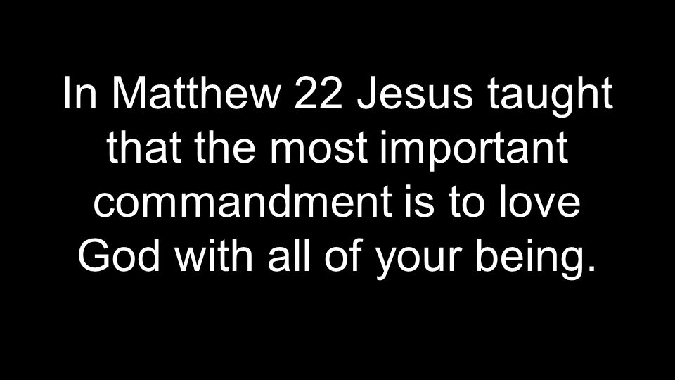 In Matthew 22 Jesus taught that the most important commandment is to love God with all of your being.