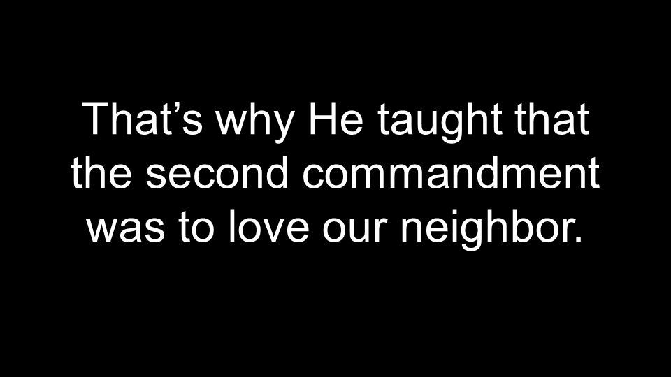 That's why He taught that the second commandment was to love our neighbor.