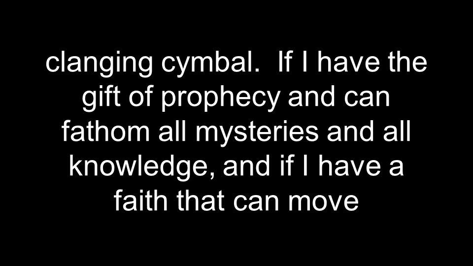 clanging cymbal. If I have the gift of prophecy and can fathom all mysteries and all knowledge, and if I have a faith that can move