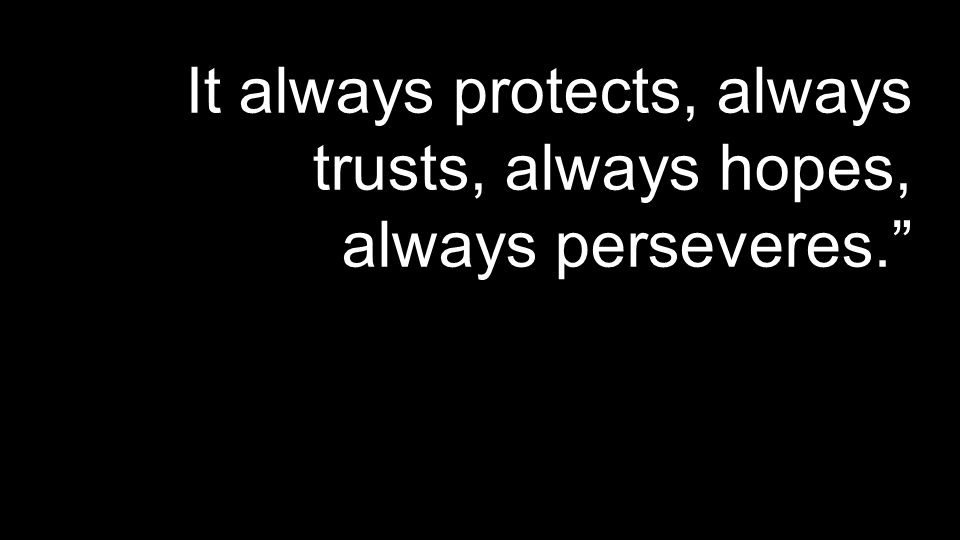 It always protects, always trusts, always hopes, always perseveres.""