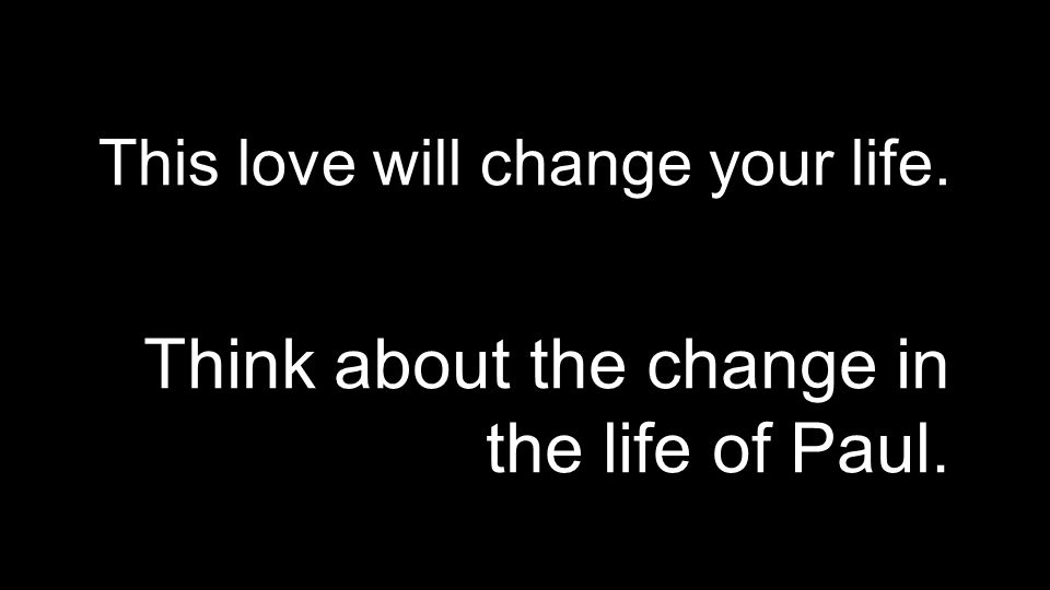 This love will change your life. Think about the change in the life of Paul.