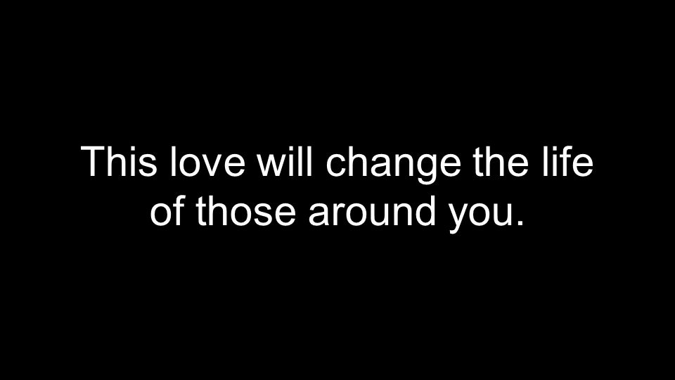 This love will change the life of those around you.