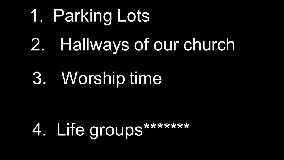 1. Parking Lots 2. Hallways of our church 3. Worship time 4. Life groups*******
