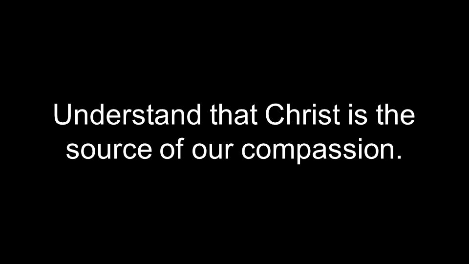 Understand that Christ is the source of our compassion.