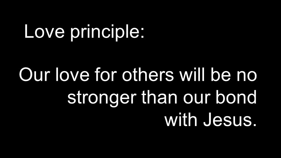 Love principle: Our love for others will be no stronger than our bond with Jesus.