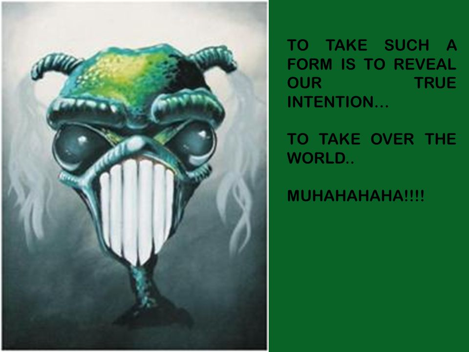 TO TAKE SUCH A FORM IS TO REVEAL OUR TRUE INTENTION… TO TAKE OVER THE WORLD.. MUHAHAHAHA!!!!