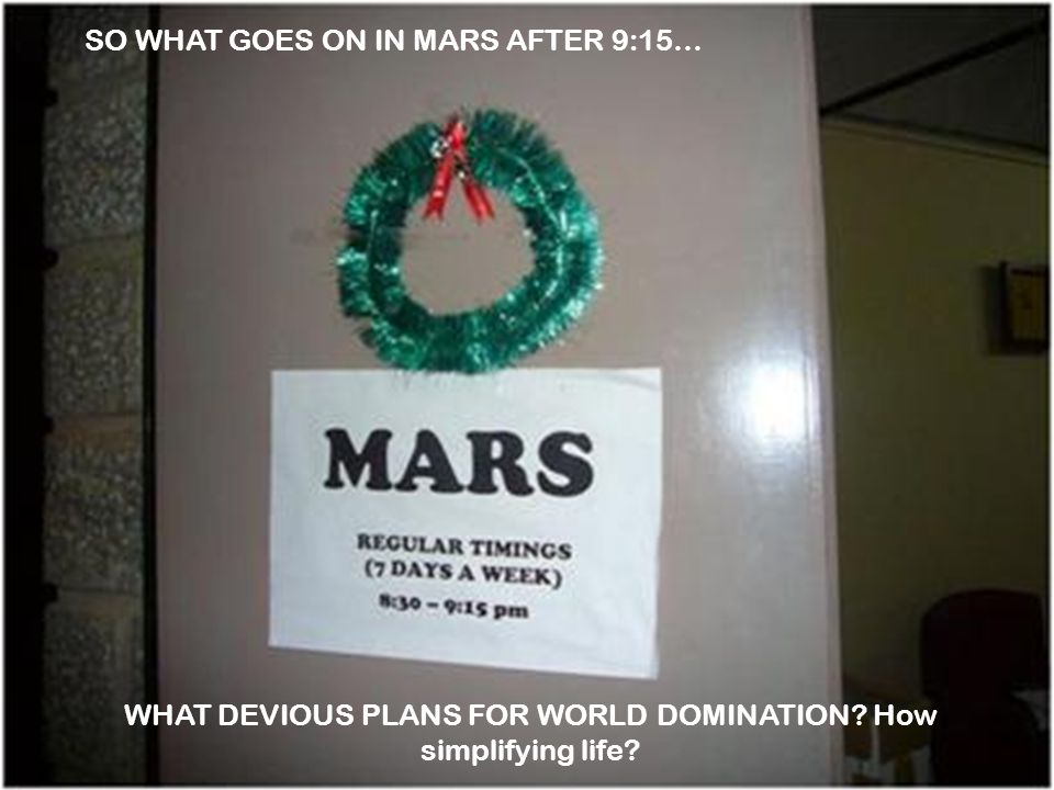 SO WHAT GOES ON IN MARS AFTER 9:15… WHAT DEVIOUS PLANS FOR WORLD DOMINATION How simplifying life