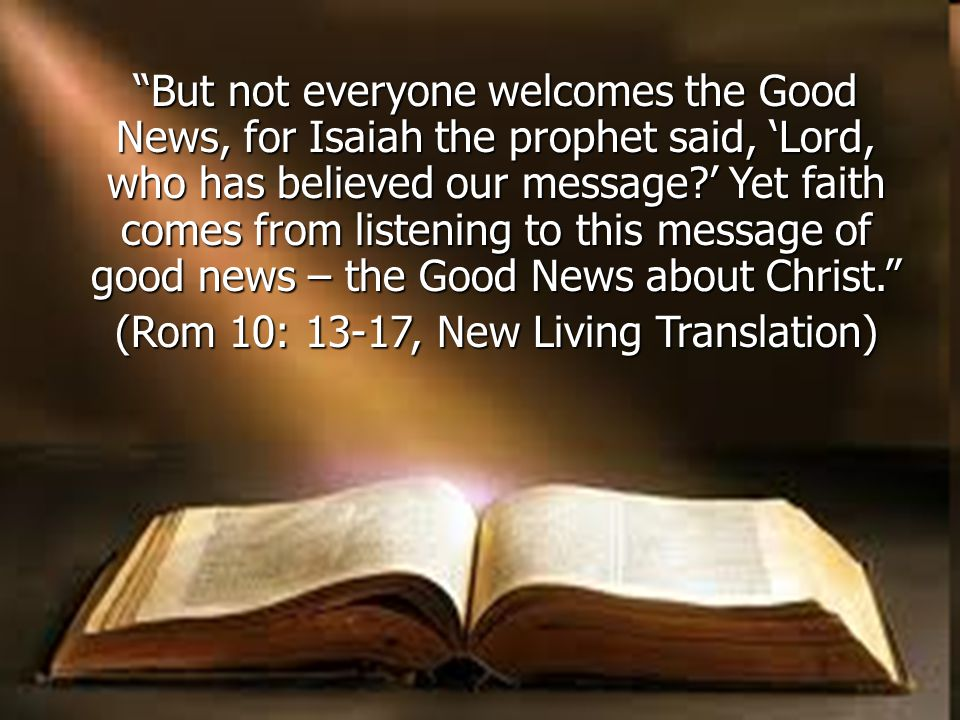 But not everyone welcomes the Good News, for Isaiah the prophet said, 'Lord, who has believed our message ' Yet faith comes from listening to this message of good news – the Good News about Christ. (Rom 10: 13-17, New Living Translation)
