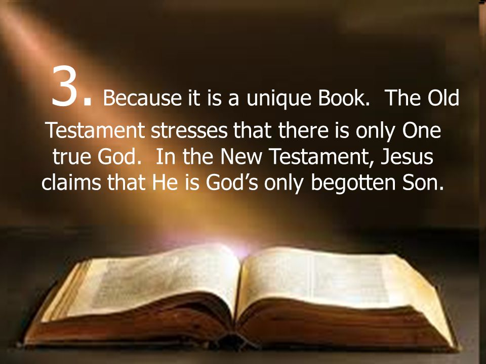 3. Because it is a unique Book. The Old Testament stresses that there is only One true God.