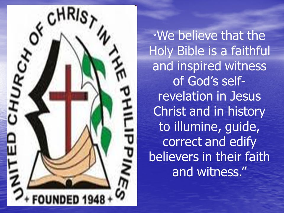 We believe that the Holy Bible is a faithful and inspired witness of God's self- revelation in Jesus Christ and in history to illumine, guide, correct and edify believers in their faith and witness.
