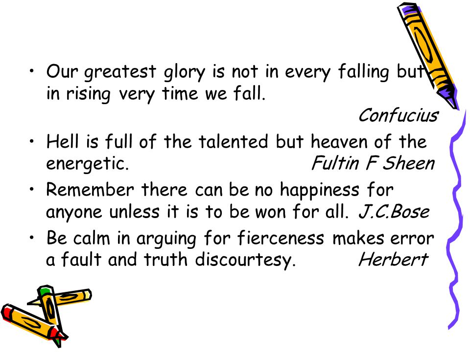 Our greatest glory is not in every falling but in rising very time we fall.
