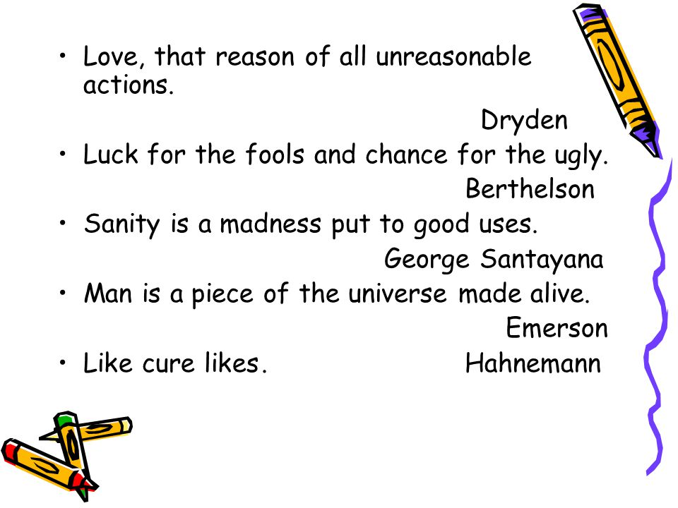 Love, that reason of all unreasonable actions. Dryden Luck for the fools and chance for the ugly.