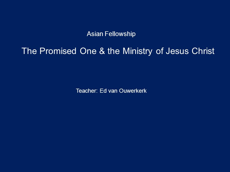 The Promised One & the Ministry of Jesus Christ Asian Fellowship Teacher: Ed van Ouwerkerk