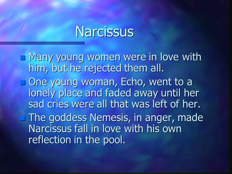Narcissus n Many young women were in love with him, but he rejected them all. n One young woman, Echo, went to a lonely place and faded away until her