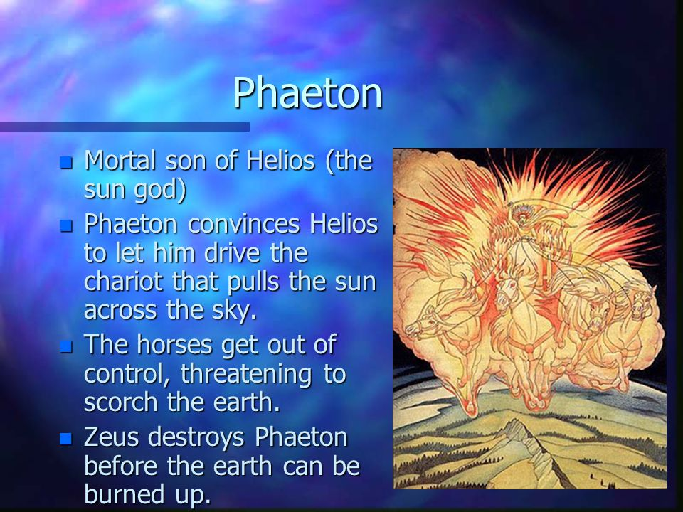 Phaeton n Mortal son of Helios (the sun god) n Phaeton convinces Helios to let him drive the chariot that pulls the sun across the sky.