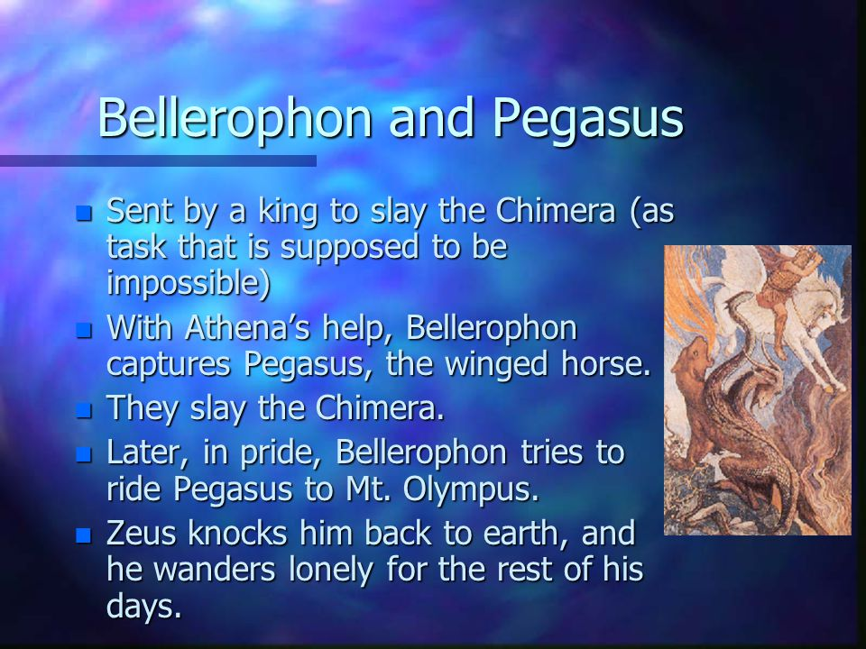 Bellerophon and Pegasus n Sent by a king to slay the Chimera (as task that is supposed to be impossible) n With Athena's help, Bellerophon captures Pe