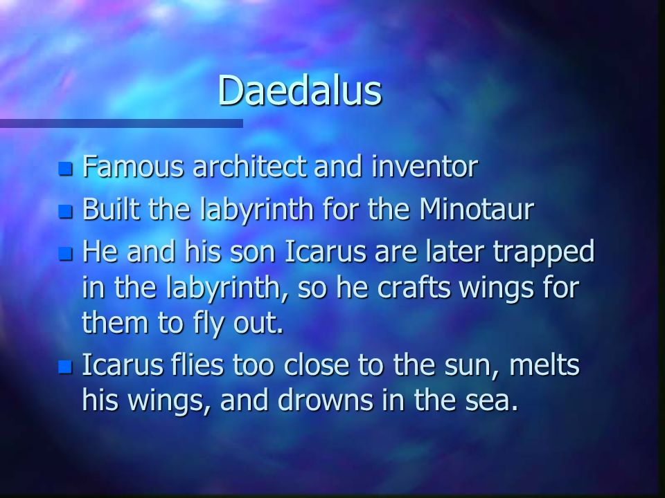 Daedalus n Famous architect and inventor n Built the labyrinth for the Minotaur n He and his son Icarus are later trapped in the labyrinth, so he crafts wings for them to fly out.