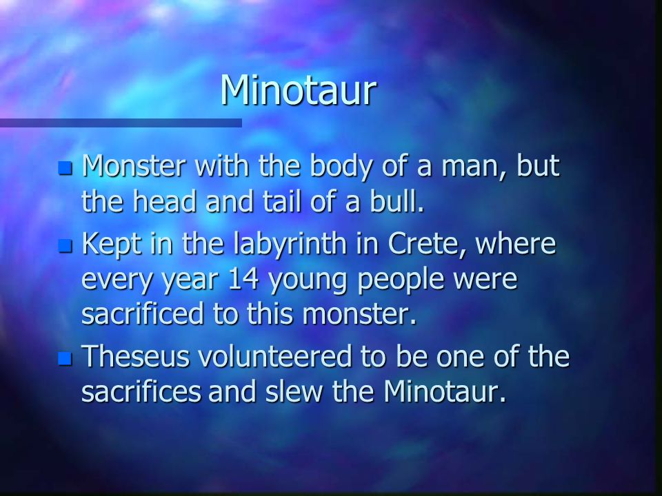 Minotaur n Monster with the body of a man, but the head and tail of a bull.