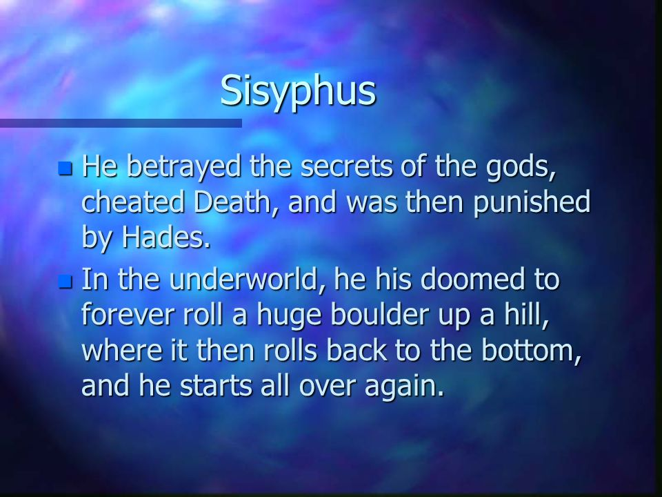 Sisyphus n He betrayed the secrets of the gods, cheated Death, and was then punished by Hades. n In the underworld, he his doomed to forever roll a hu