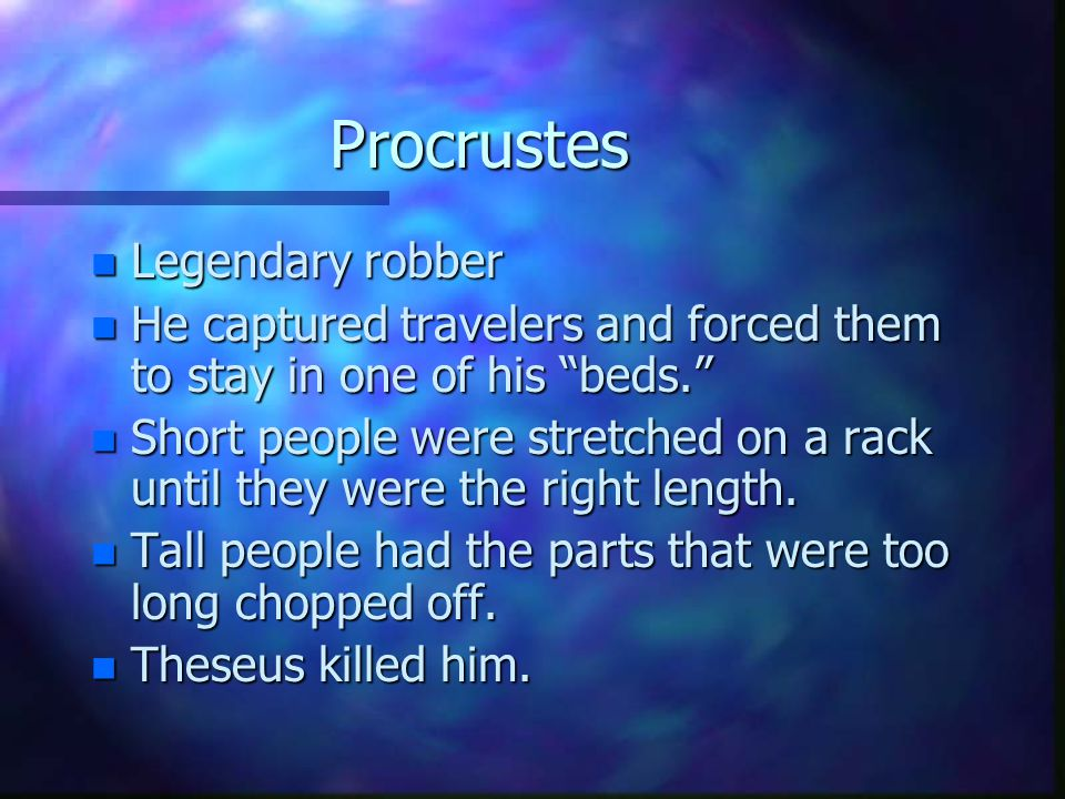 "Procrustes n Legendary robber n He captured travelers and forced them to stay in one of his ""beds."" n Short people were stretched on a rack until they"