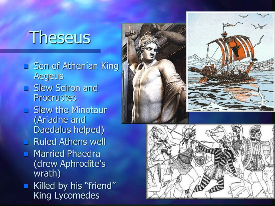 Theseus n Son of Athenian King Aegeus n Slew Sciron and Procrustes n Slew the Minotaur (Ariadne and Daedalus helped) n Ruled Athens well n Married Pha