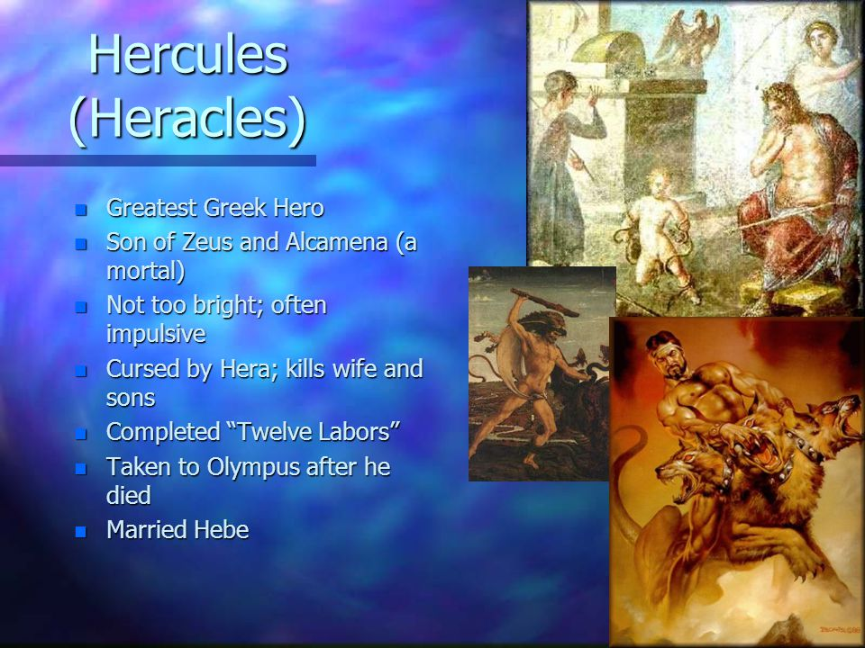 Hercules (Heracles) n Greatest Greek Hero n Son of Zeus and Alcamena (a mortal) n Not too bright; often impulsive n Cursed by Hera; kills wife and son
