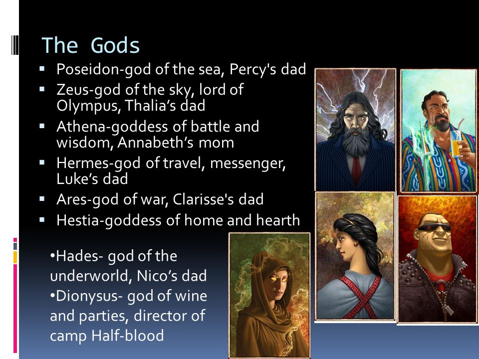 The Gods  Poseidon-god of the sea, Percy s dad  Zeus-god of the sky, lord of Olympus, Thalia's dad  Athena-goddess of battle and wisdom, Annabeth's mom  Hermes-god of travel, messenger, Luke's dad  Ares-god of war, Clarisse s dad  Hestia-goddess of home and hearth Hades- god of the underworld, Nico's dad Dionysus- god of wine and parties, director of camp Half-blood