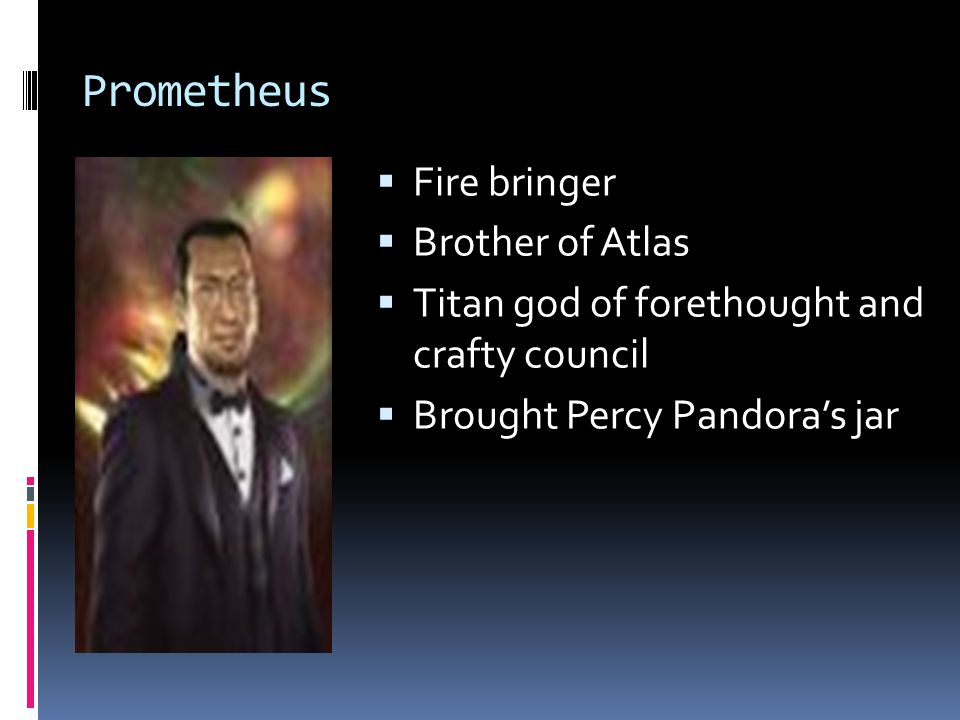 Prometheus  Fire bringer  Brother of Atlas  Titan god of forethought and crafty council  Brought Percy Pandora's jar