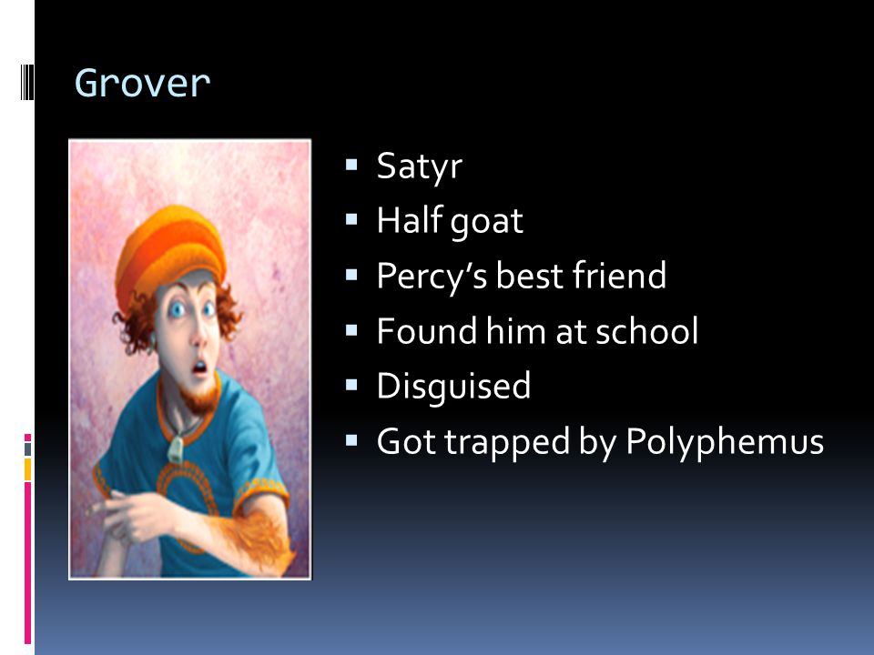 Grover  Satyr  Half goat  Percy's best friend  Found him at school  Disguised  Got trapped by Polyphemus