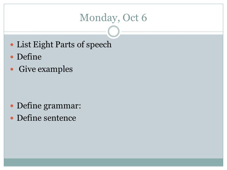 Monday, Oct 6 List Eight Parts of speech Define Give examples Define grammar: Define sentence