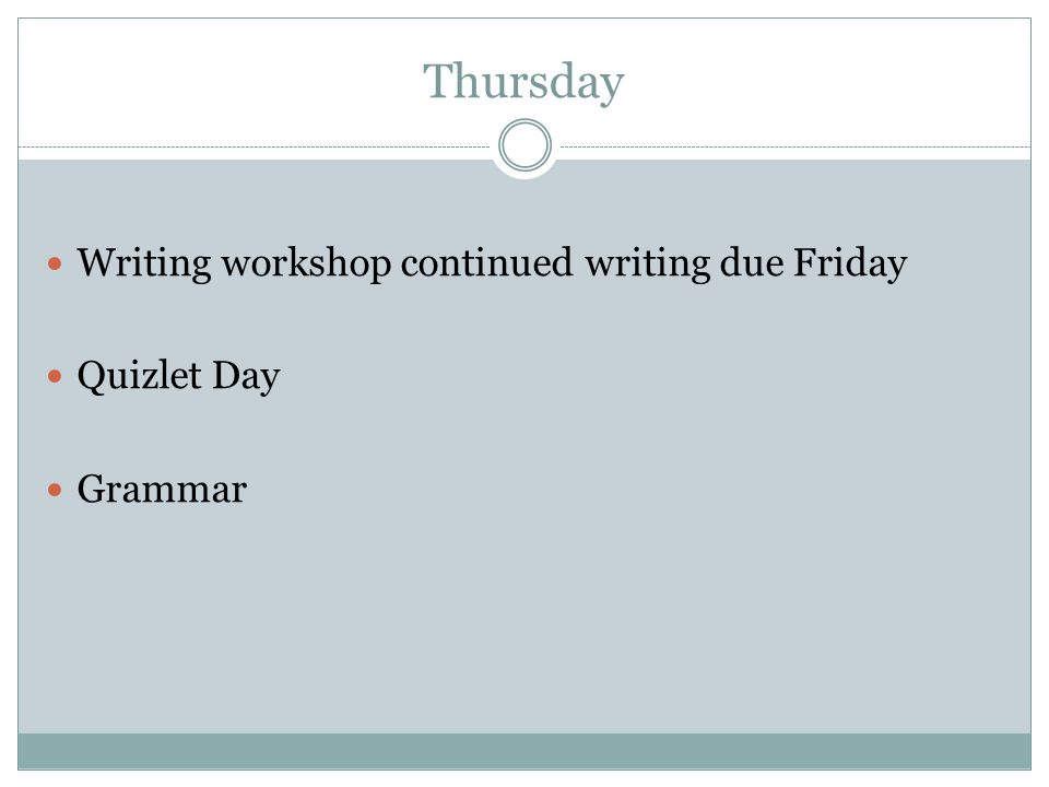 Thursday Writing workshop continued writing due Friday Quizlet Day Grammar