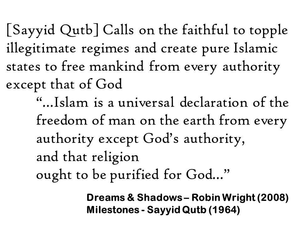 [Sayyid Qutb] Calls on the faithful to topple illegitimate regimes and create pure Islamic states to free mankind from every authority except that of God …Islam is a universal declaration of the freedom of man on the earth from every authority except God's authority, and that religion ought to be purified for God… Dreams & Shadows – Robin Wright (2008) Milestones - Sayyid Qutb (1964)