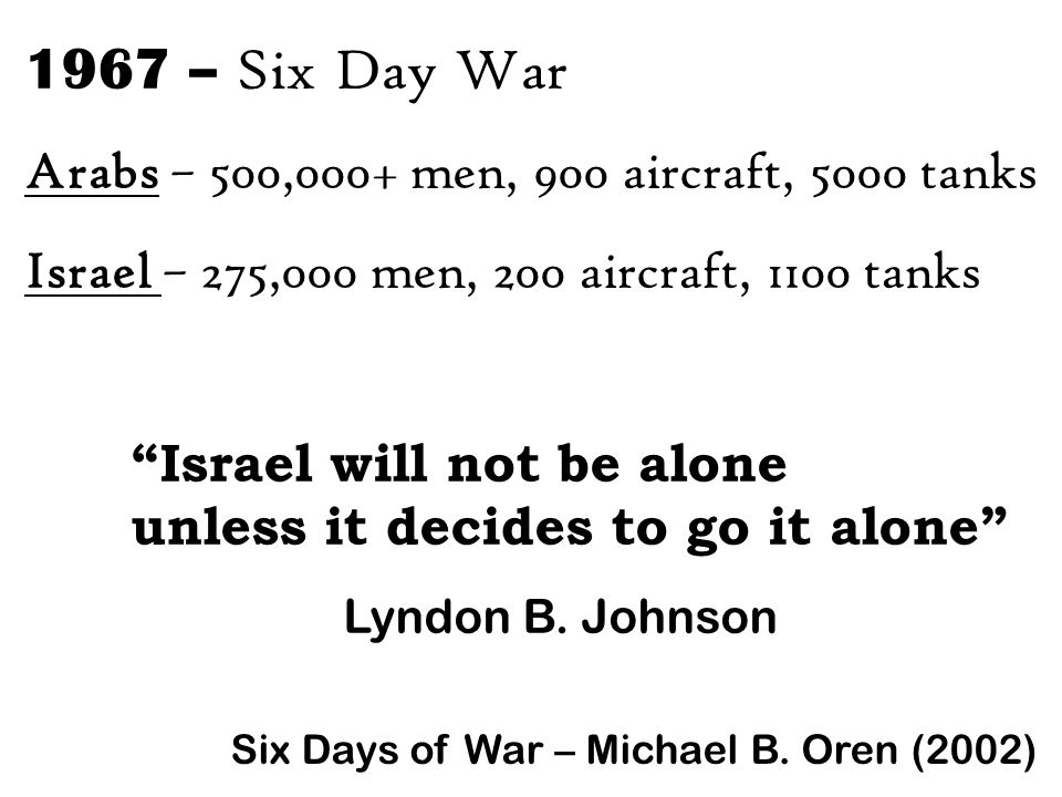 1967 – Six Day War Arabs – 500,000+ men, 900 aircraft, 5000 tanks Israel – 275,000 men, 200 aircraft, 1100 tanks Israel will not be alone unless it decides to go it alone Lyndon B.
