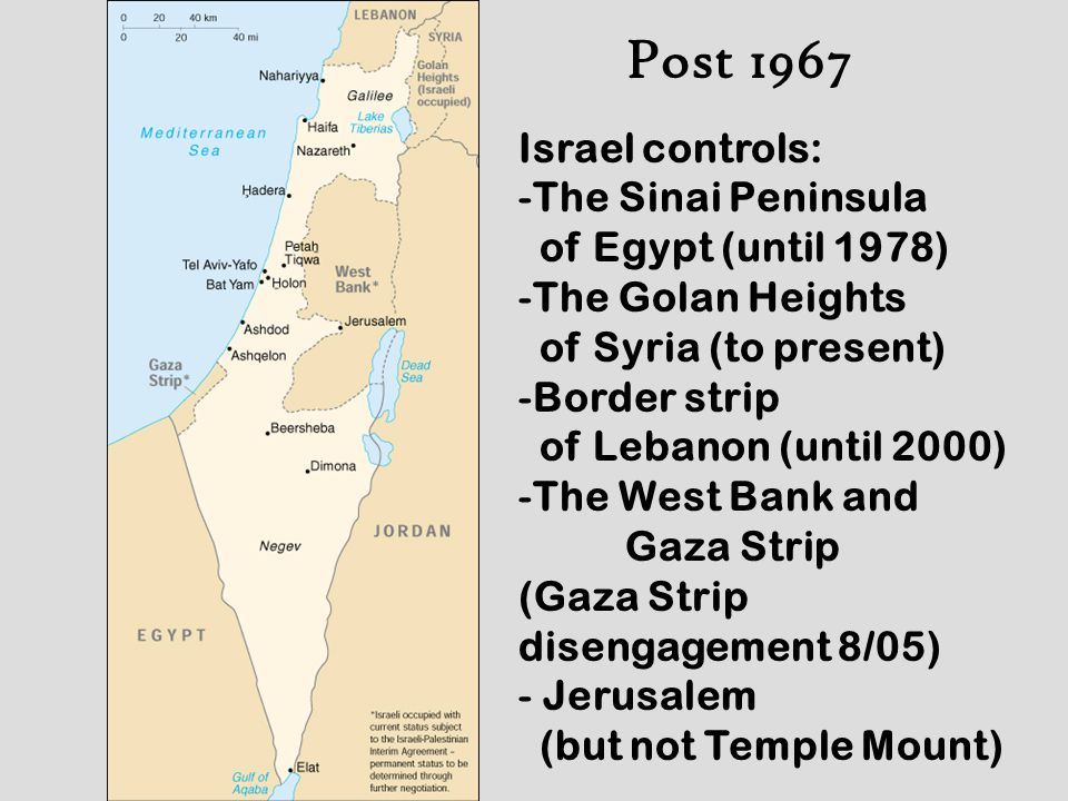Post 1967 Israel controls: -The Sinai Peninsula of Egypt (until 1978) -The Golan Heights of Syria (to present) -Border strip of Lebanon (until 2000) -The West Bank and Gaza Strip (Gaza Strip disengagement 8/05) - Jerusalem (but not Temple Mount)
