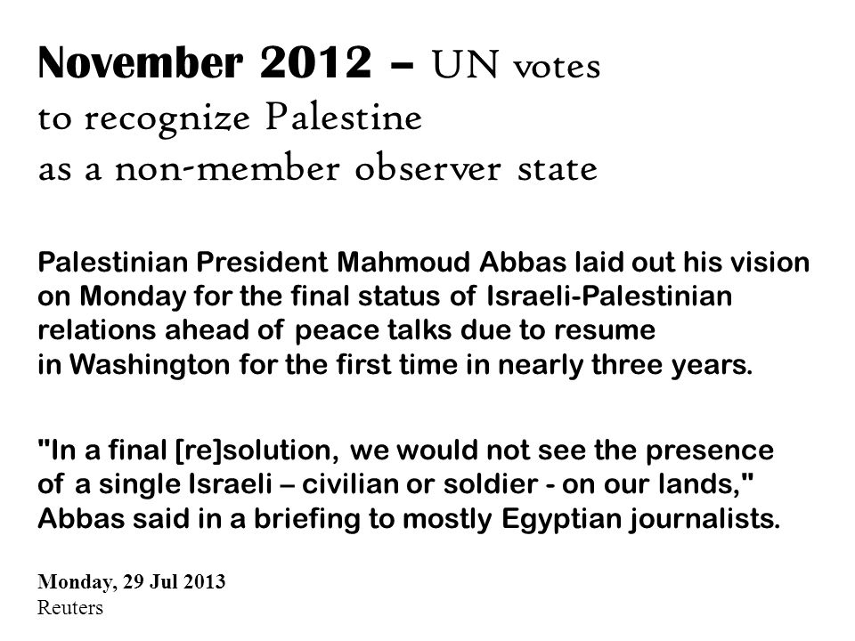 November 2012 – UN votes to recognize Palestine as a non-member observer state Palestinian President Mahmoud Abbas laid out his vision on Monday for the final status of Israeli-Palestinian relations ahead of peace talks due to resume in Washington for the first time in nearly three years.