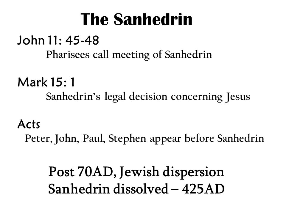 The Sanhedrin John 11: 45-48 Pharisees call meeting of Sanhedrin Mark 15: 1 Sanhedrin's legal decision concerning Jesus Acts Peter, John, Paul, Stephen appear before Sanhedrin Post 70AD, Jewish dispersion Sanhedrin dissolved – 425AD