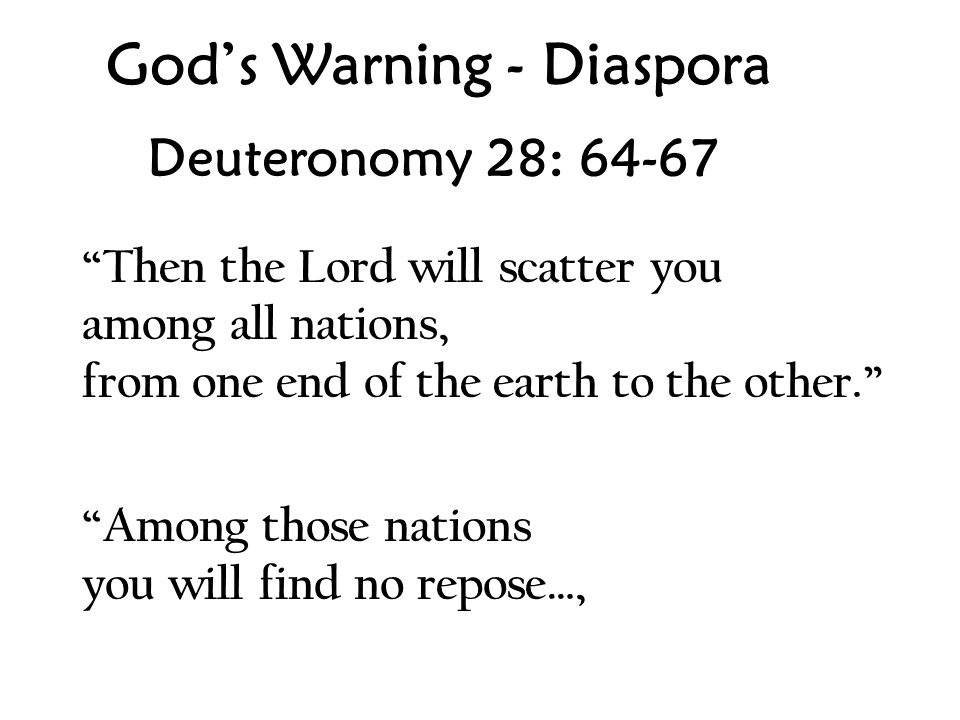 God's Warning - Diaspora Deuteronomy 28: 64-67 Then the Lord will scatter you among all nations, from one end of the earth to the other. Among those nations you will find no repose…,