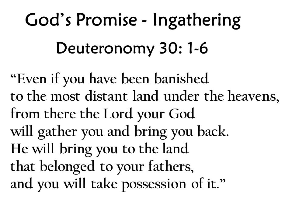 God's Promise - Ingathering Deuteronomy 30: 1-6 Even if you have been banished to the most distant land under the heavens, from there the Lord your God will gather you and bring you back.