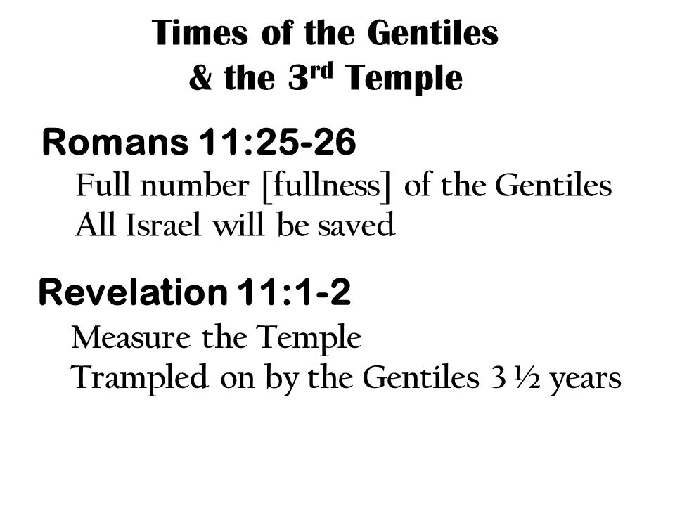 Times of the Gentiles & the 3 rd Temple Romans 11:25-26 Full number [fullness] of the Gentiles All Israel will be saved Revelation 11:1-2 Measure the Temple Trampled on by the Gentiles 3 ½ years