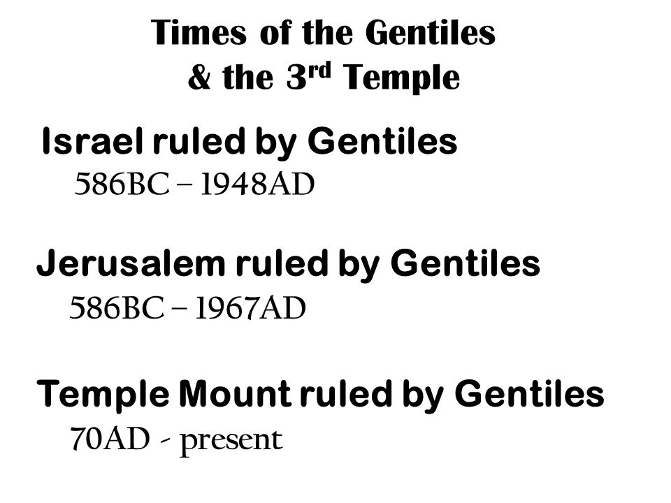 Times of the Gentiles & the 3 rd Temple Israel ruled by Gentiles 586BC – 1948AD Jerusalem ruled by Gentiles 586BC – 1967AD Temple Mount ruled by Gentiles 70AD - present