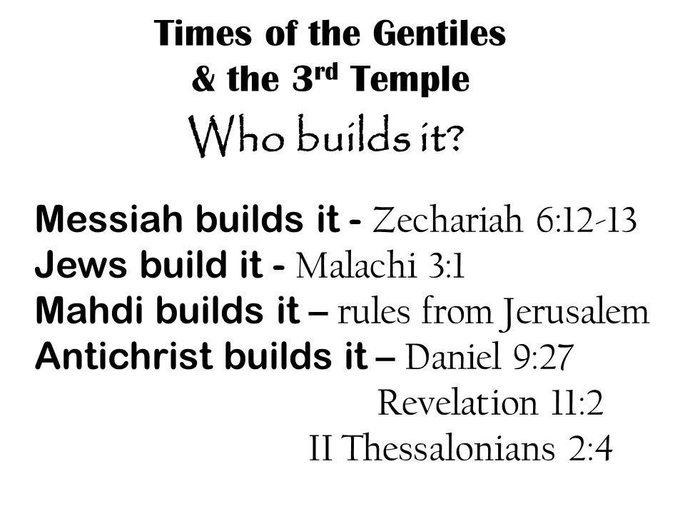Times of the Gentiles & the 3 rd Temple Messiah builds it - Zechariah 6:12-13 Jews build it - Malachi 3:1 Mahdi builds it – rules from Jerusalem Antichrist builds it – Daniel 9:27 Revelation 11:2 II Thessalonians 2:4 Who builds it?