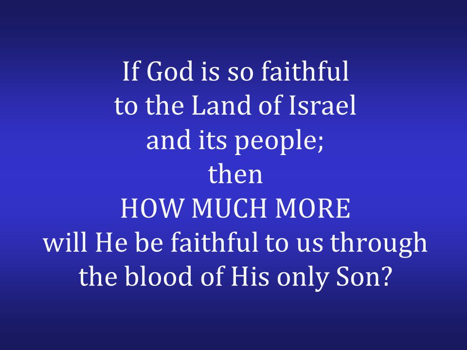 If God is so faithful to the Land of Israel and its people; then HOW MUCH MORE will He be faithful to us through the blood of His only Son?