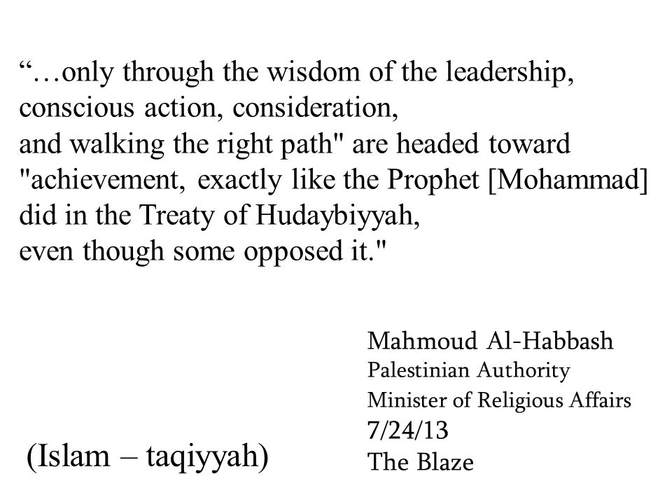 …only through the wisdom of the leadership, conscious action, consideration, and walking the right path are headed toward achievement, exactly like the Prophet [Mohammad] did in the Treaty of Hudaybiyyah, even though some opposed it. Mahmoud Al-Habbash Palestinian Authority Minister of Religious Affairs 7/24/13 The Blaze (Islam – taqiyyah)