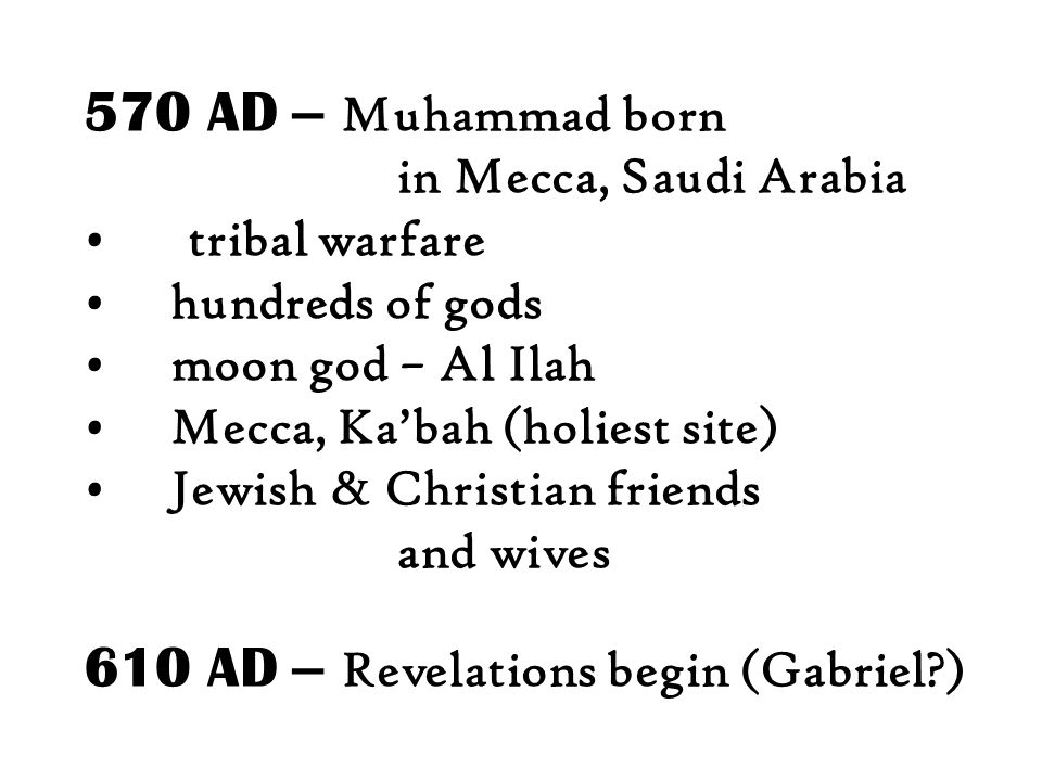 570 AD – Muhammad born in Mecca, Saudi Arabia tribal warfare hundreds of gods moon god – Al Ilah Mecca, Ka'bah (holiest site) Jewish & Christian friends and wives 610 AD – Revelations begin (Gabriel?)