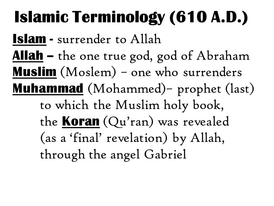 Islam - surrender to Allah Allah – the one true god, god of Abraham Muslim (Moslem) – one who surrenders Muhammad (Mohammed)– prophet (last) to which the Muslim holy book, the Koran (Qu'ran) was revealed (as a 'final' revelation) by Allah, through the angel Gabriel Islamic Terminology (610 A.D.)