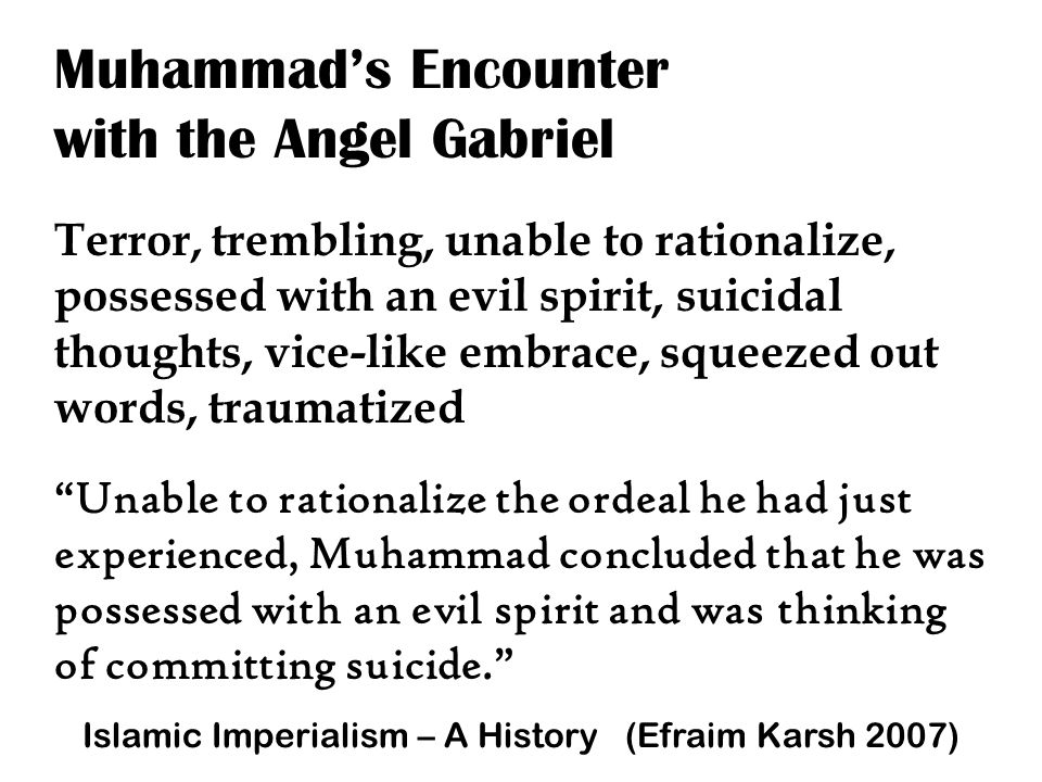 Muhammad's Encounter with the Angel Gabriel Terror, trembling, unable to rationalize, possessed with an evil spirit, suicidal thoughts, vice-like embrace, squeezed out words, traumatized Unable to rationalize the ordeal he had just experienced, Muhammad concluded that he was possessed with an evil spirit and was thinking of committing suicide. Islamic Imperialism – A History (Efraim Karsh 2007)