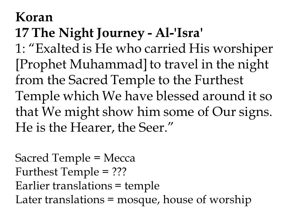 Koran 17 The Night Journey - Al- Isra 1: Exalted is He who carried His worshiper [Prophet Muhammad] to travel in the night from the Sacred Temple to the Furthest Temple which We have blessed around it so that We might show him some of Our signs.