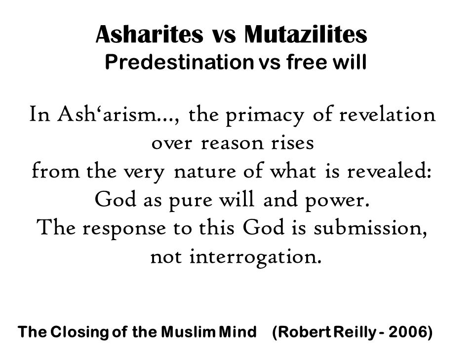 Asharites vs Mutazilites Predestination vs free will In Ash'arism…, the primacy of revelation over reason rises from the very nature of what is revealed: God as pure will and power.