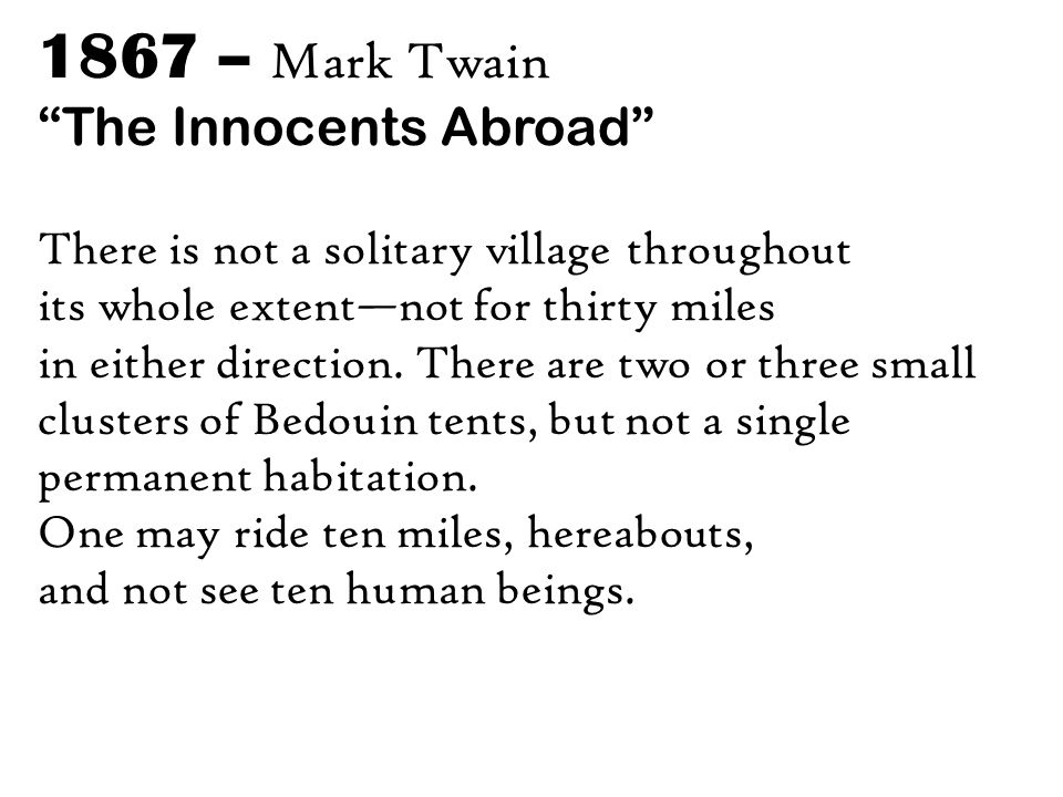 1867 – Mark Twain The Innocents Abroad There is not a solitary village throughout its whole extent—not for thirty miles in either direction.