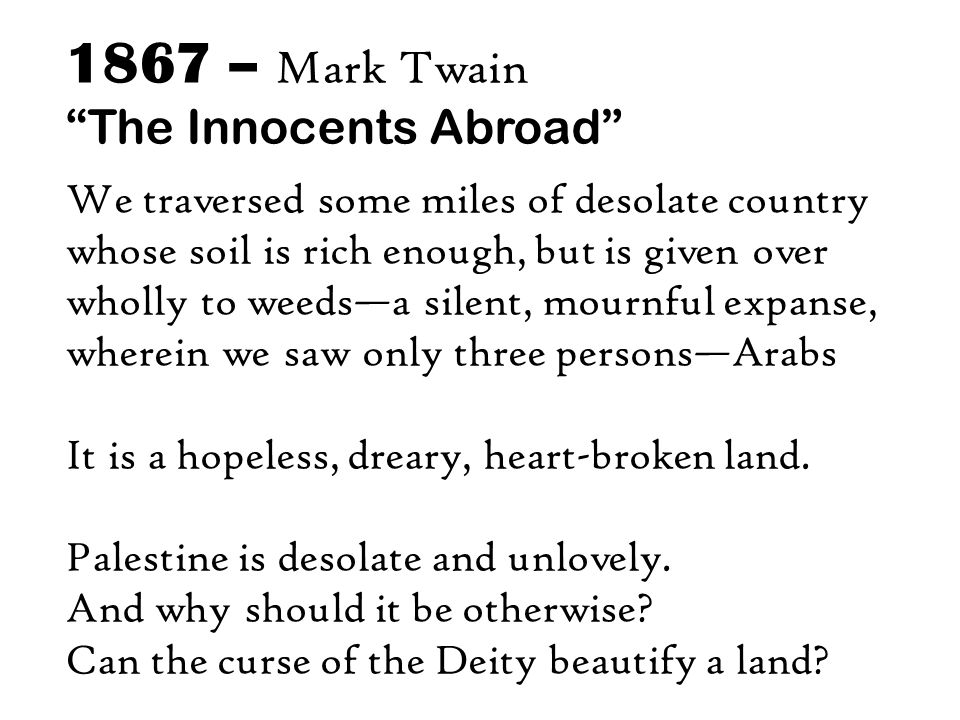 1867 – Mark Twain The Innocents Abroad We traversed some miles of desolate country whose soil is rich enough, but is given over wholly to weeds—a silent, mournful expanse, wherein we saw only three persons—Arabs It is a hopeless, dreary, heart-broken land.